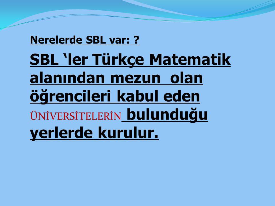 Nerelerde SBL var: ? SBL 'ler Türkçe Matematik alanından mezun olan öğrencileri kabul eden ÜNİVERSİTELERİN bulunduğu yerlerde kurulur.
