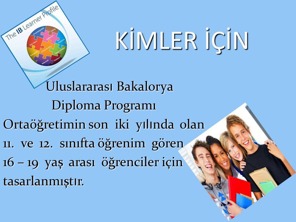 KİMLER İÇİN Uluslararas ı Bakalorya Uluslararas ı Bakalorya Diploma Programı Ortaöğretimin son iki y ılı nda olan 11. ve 12. sınıfta öğrenim gören 16