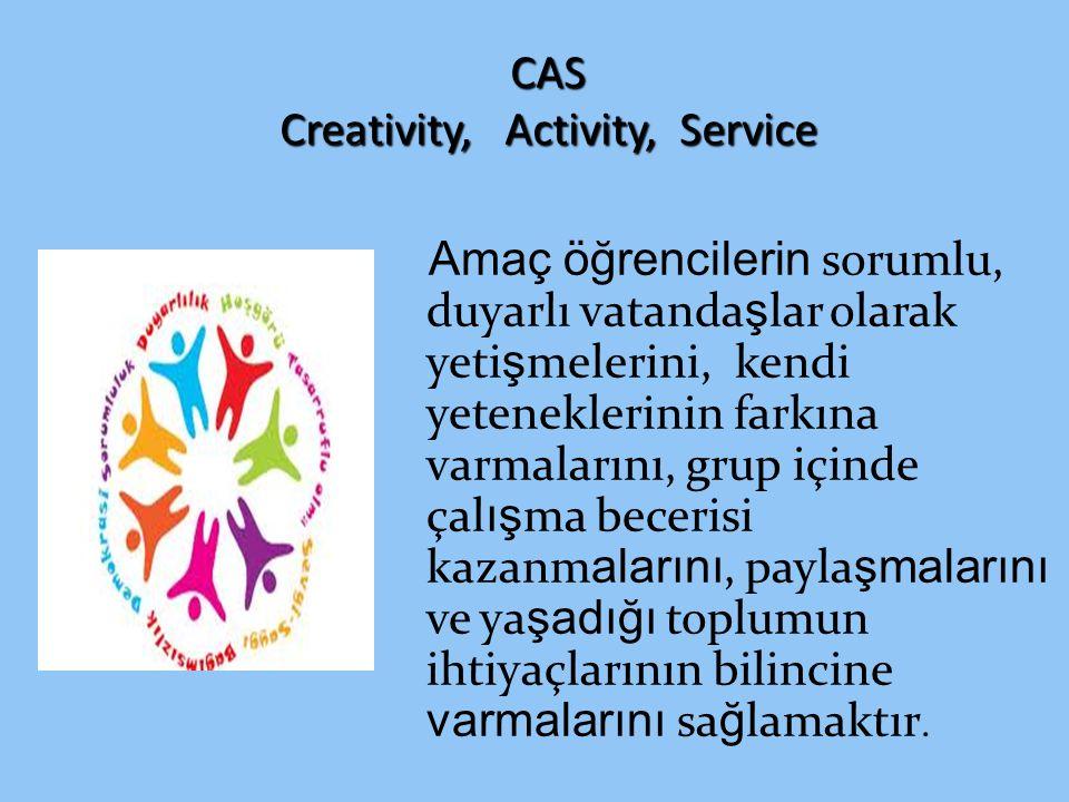 CAS Creativity, Activity, Service Amaç öğrencilerin sorumlu, duyarlı vatanda ş lar olarak yeti ş melerini, kendi yeteneklerinin farkına varmalarını, g