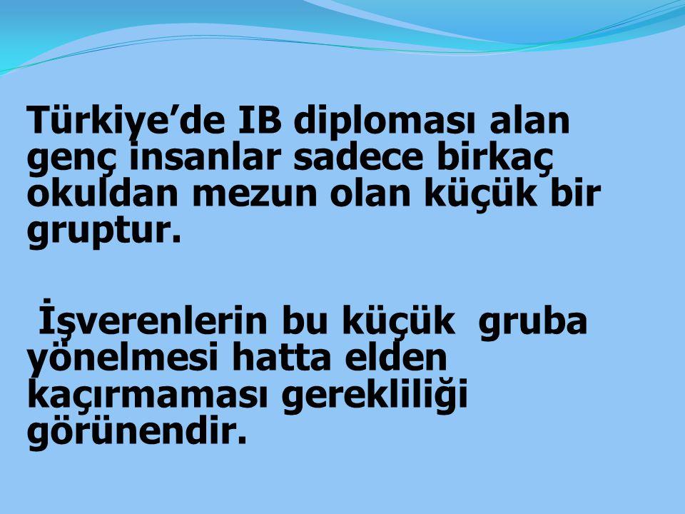 Türkiye'de IB diploması alan genç insanlar sadece birkaç okuldan mezun olan küçük bir gruptur. İşverenlerin bu küçük gruba yönelmesi hatta elden kaçır