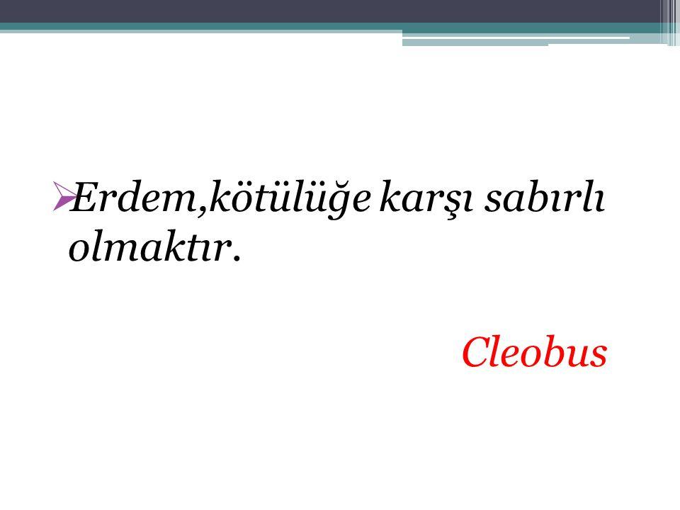  Erdem,kötülüğe karşı sabırlı olmaktır. Cleobus