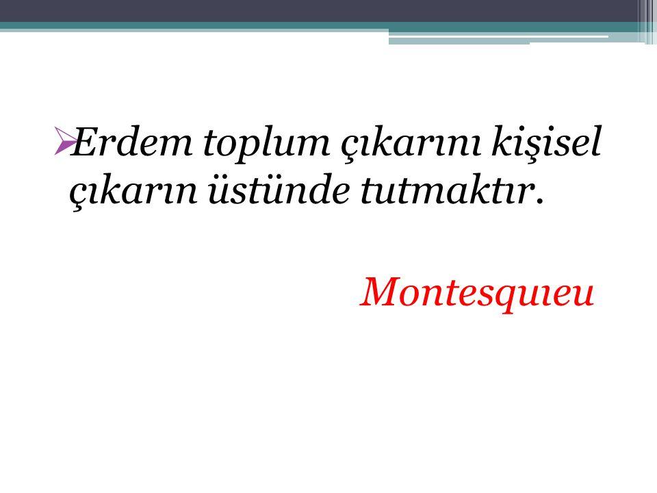  Erdem toplum çıkarını kişisel çıkarın üstünde tutmaktır. Montesquıeu
