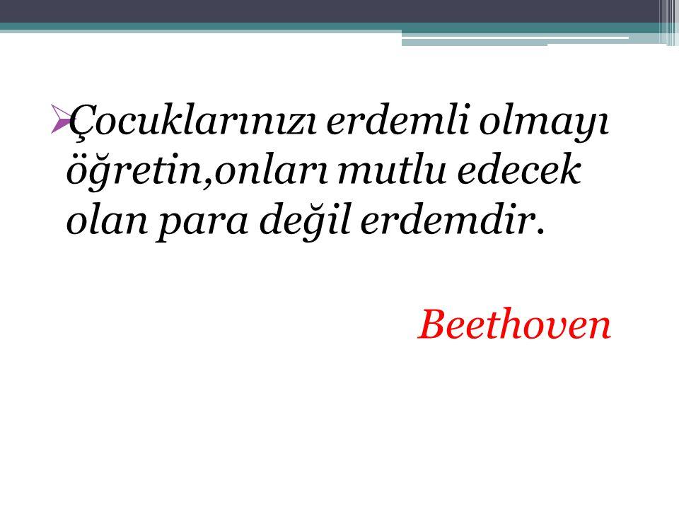  Çocuklarınızı erdemli olmayı öğretin,onları mutlu edecek olan para değil erdemdir. Beethoven