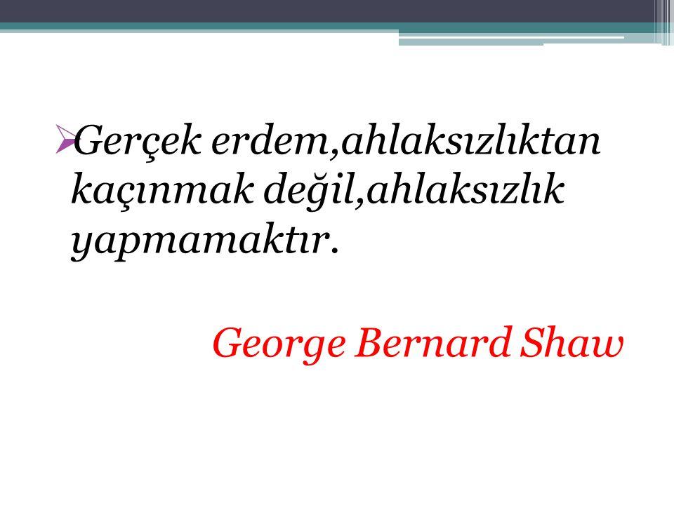  Gerçek erdem,ahlaksızlıktan kaçınmak değil,ahlaksızlık yapmamaktır. George Bernard Shaw