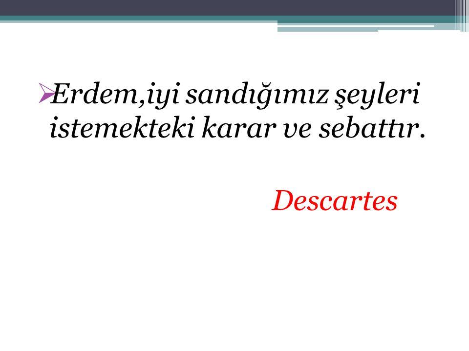  Erdem,iyi sandığımız şeyleri istemekteki karar ve sebattır. Descartes