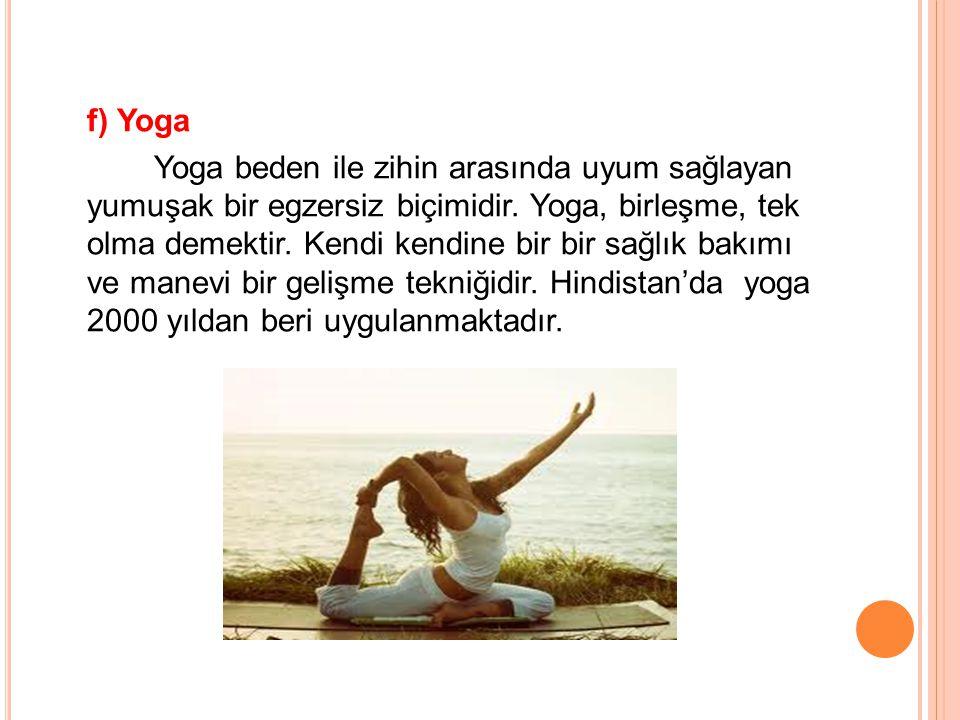 f) Yoga Yoga beden ile zihin arasında uyum sağlayan yumuşak bir egzersiz biçimidir. Yoga, birleşme, tek olma demektir. Kendi kendine bir bir sağlık ba