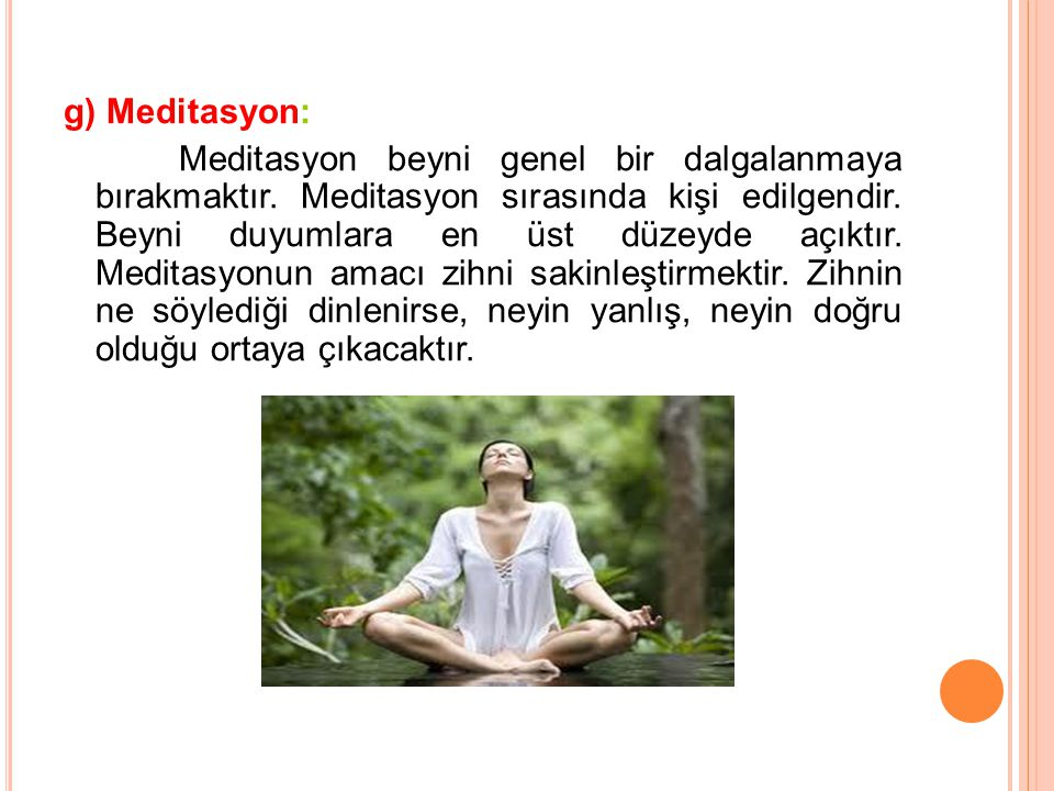 g) Meditasyon: Meditasyon beyni genel bir dalgalanmaya bırakmaktır. Meditasyon sırasında kişi edilgendir. Beyni duyumlara en üst düzeyde açıktır. Medi