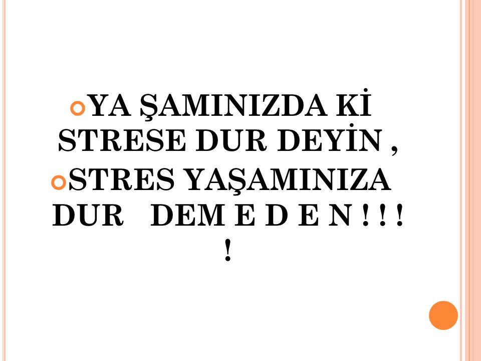 YA ŞAMINIZDA Kİ STRESE DUR DEYİN, STRES YAŞAMINIZA DUR DEM E D E N ! ! ! ! 27