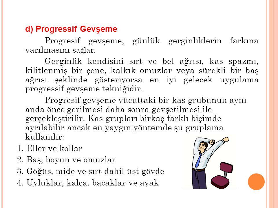 d) Progressif Gevşeme Progresif gevşeme, günlük gerginliklerin farkına varılmasını sağlar. Gerginlik kendisini sırt ve bel ağrısı, kas spazmı, kilitle