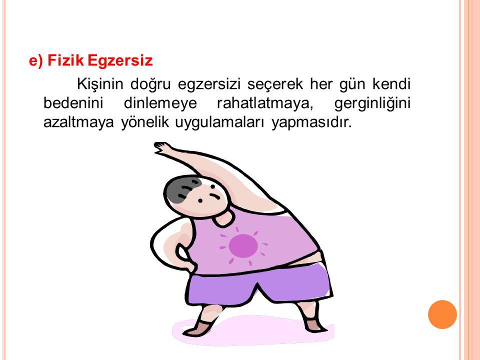 e) Fizik Egzersiz Kişinin doğru egzersizi seçerek her gün kendi bedenini dinlemeye rahatlatmaya, gerginliğini azaltmaya yönelik uygulamaları yapmasıdır.