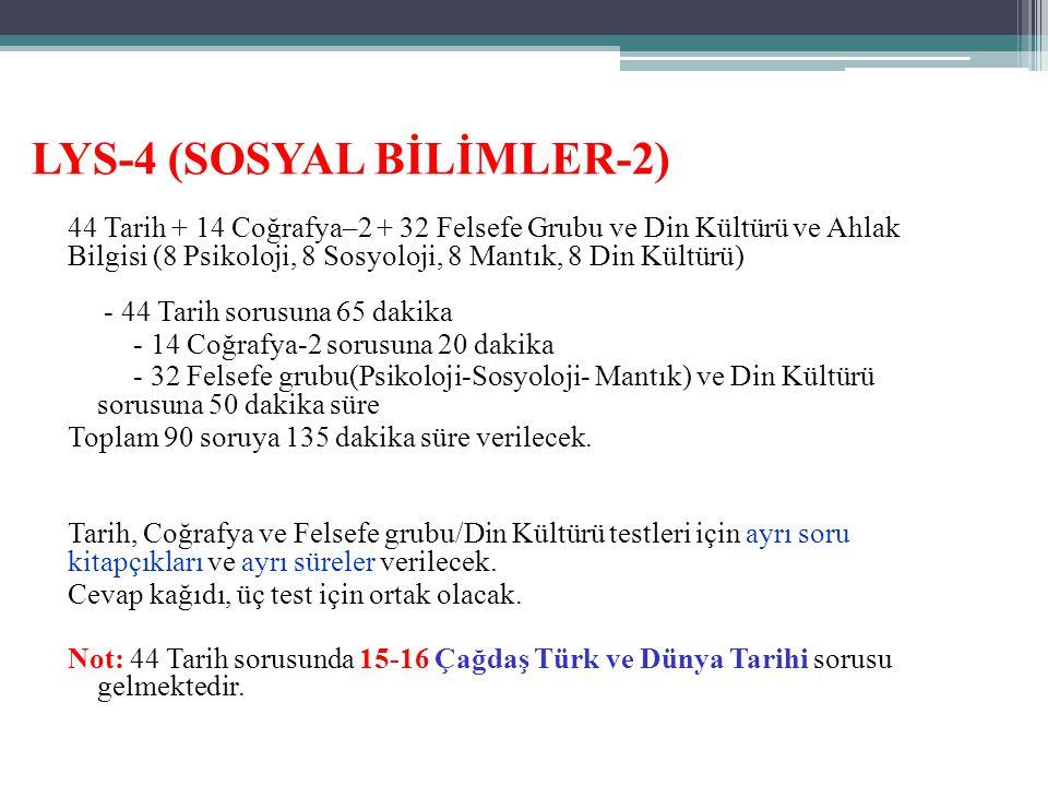 LYS-4 (SOSYAL BİLİMLER-2) 44 Tarih + 14 Coğrafya–2 + 32 Felsefe Grubu ve Din Kültürü ve Ahlak Bilgisi (8 Psikoloji, 8 Sosyoloji, 8 Mantık, 8 Din Kültürü) - 44 Tarih sorusuna 65 dakika - 14 Coğrafya-2 sorusuna 20 dakika - 32 Felsefe grubu(Psikoloji-Sosyoloji- Mantık) ve Din Kültürü sorusuna 50 dakika süre Toplam 90 soruya 135 dakika süre verilecek.