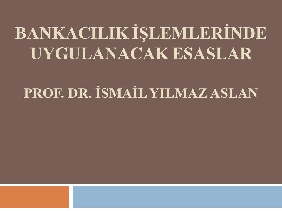 BANKACILIK İŞLEMLERİNDE UYGULANACAK ESASLAR PROF. DR. İSMAİL YILMAZ ASLAN