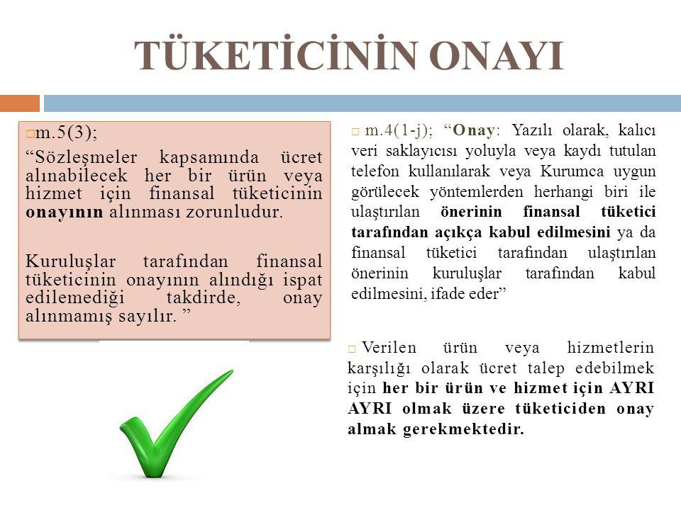 """TÜKETİCİNİN ONAYI  m.5(3); """"Sözleşmeler kapsamında ücret alınabilecek her bir ürün veya hizmet için finansal tüketicinin onayının alınması zorunludur"""