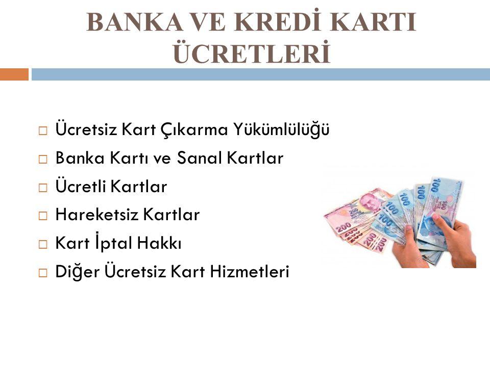 BANKA VE KREDİ KARTI ÜCRETLERİ  Ücretsiz Kart Çıkarma Yükümlülü ğ ü  Banka Kartı ve Sanal Kartlar  Ücretli Kartlar  Hareketsiz Kartlar  Kart İ pt