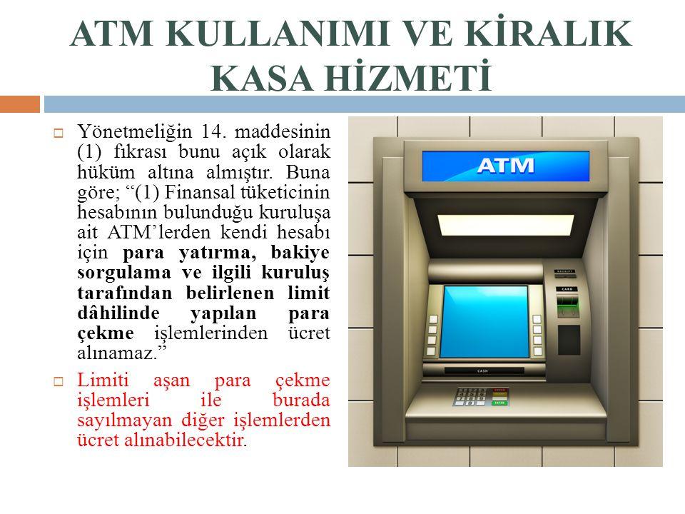 """ATM KULLANIMI VE KİRALIK KASA HİZMETİ  Yönetmeliğin 14. maddesinin (1) fıkrası bunu açık olarak hüküm altına almıştır. Buna göre; """"(1) Finansal tüket"""