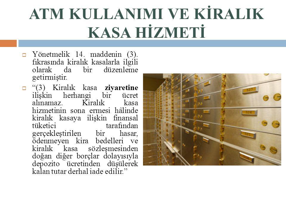 """ATM KULLANIMI VE KİRALIK KASA HİZMETİ  Yönetmelik 14. maddenin (3). fıkrasında kiralık kasalarla ilgili olarak da bir düzenleme getirmiştir.  """"(3) K"""