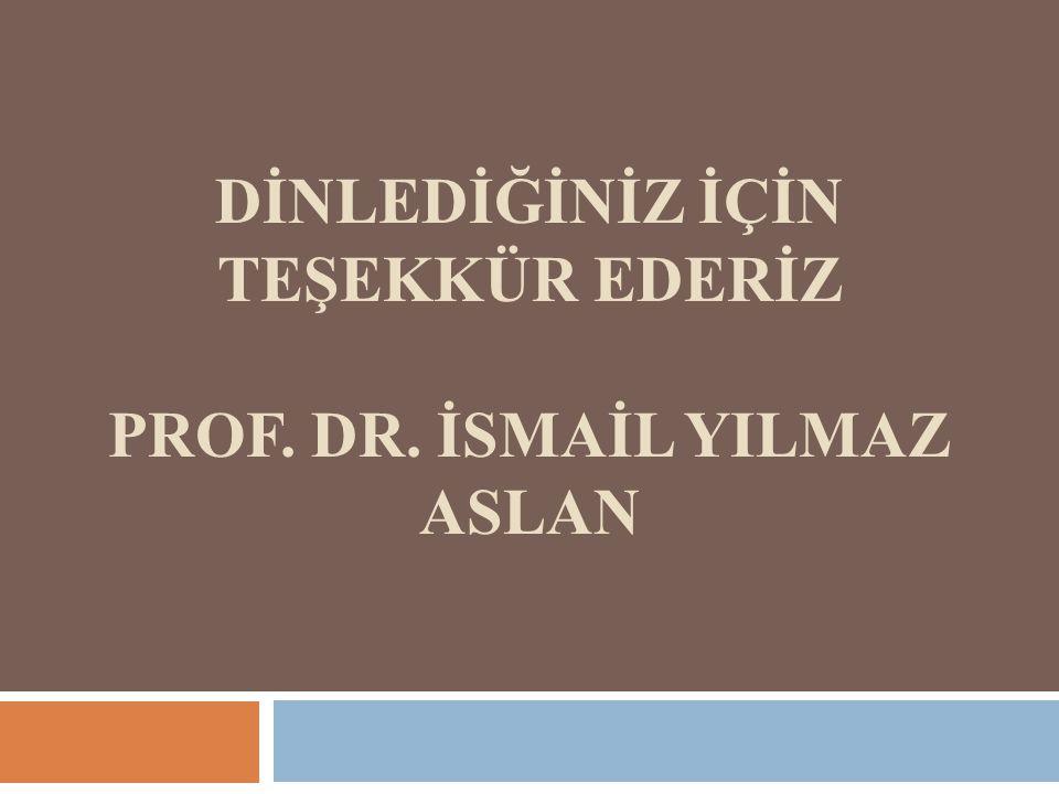 DİNLEDİĞİNİZ İÇİN TEŞEKKÜR EDERİZ PROF. DR. İSMAİL YILMAZ ASLAN