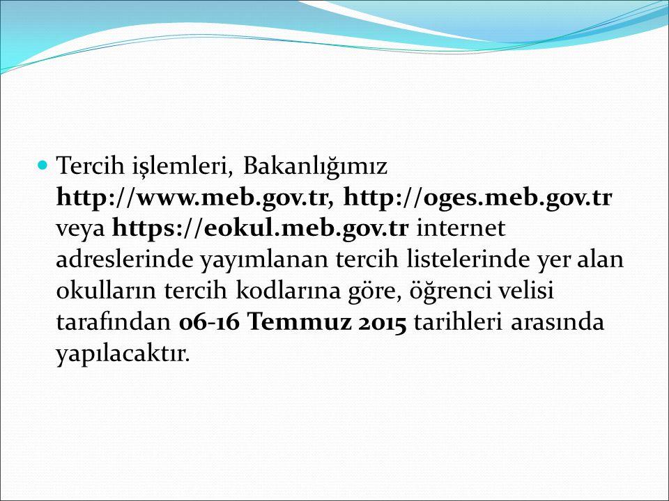 Tercih işlemleri, Bakanlığımız http://www.meb.gov.tr, http://oges.meb.gov.tr veya https://eokul.meb.gov.tr internet adreslerinde yayımlanan tercih listelerinde yer alan okulların tercih kodlarına göre, öğrenci velisi tarafından 06-16 Temmuz 2015 tarihleri arasında yapılacaktır.