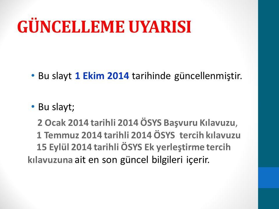 GÜNCELLEME UYARISI Bu slayt 1 Ekim 2014 tarihinde güncellenmiştir. Bu slayt; 2 Ocak 2014 tarihli 2014 ÖSYS Başvuru Kılavuzu, 1 Temmuz 2014 tarihli 201