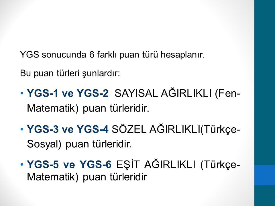 YGS sonucunda 6 farklı puan türü hesaplanır. Bu puan türleri şunlardır: YGS-1 ve YGS-2 SAYISAL AĞIRLIKLI (Fen- Matematik) puan türleridir. YGS-3 ve YG