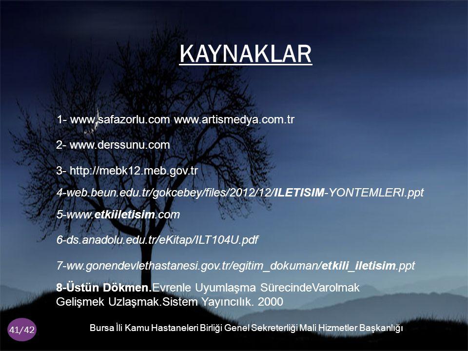 KAYNAKLAR Bursa İ li Kamu Hastaneleri Birli ğ i Genel Sekreterli ğ i Mali Hizmetler Ba ş kanlı ğ ı 41/42 1- www.safazorlu.com www.artismedya.com.tr 2- www.derssunu.com 3- http://mebk12.meb.gov.tr 4-web.beun.edu.tr/gokcebey/files/2012/12/ILETISIM-YONTEMLERI.ppt 5-www.etkiiletisim.com 6-ds.anadolu.edu.tr/eKitap/ILT104U.pdf 7-ww.gonendevlethastanesi.gov.tr/egitim_dokuman/etkili_iletisim.ppt 8-Üstün Dökmen.Evrenle Uyumlaşma SürecindeVarolmak Gelişmek Uzlaşmak.Sistem Yayıncılık.