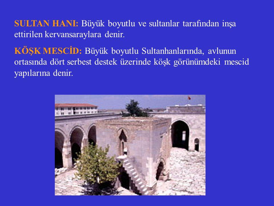 SULTAN HANI: Büyük boyutlu ve sultanlar tarafından inşa ettirilen kervansaraylara denir. KÖŞK MESCİD: Büyük boyutlu Sultanhanlarında, avlunun ortasınd