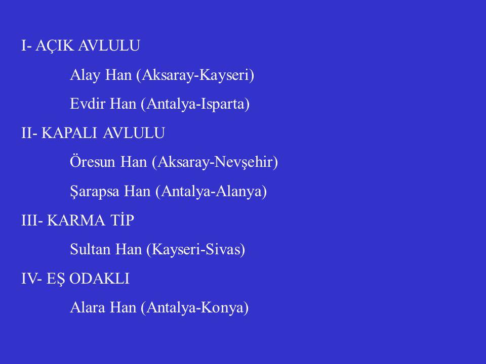 I- AÇIK AVLULU Alay Han (Aksaray-Kayseri) Evdir Han (Antalya-Isparta) II- KAPALI AVLULU Öresun Han (Aksaray-Nevşehir) Şarapsa Han (Antalya-Alanya) III