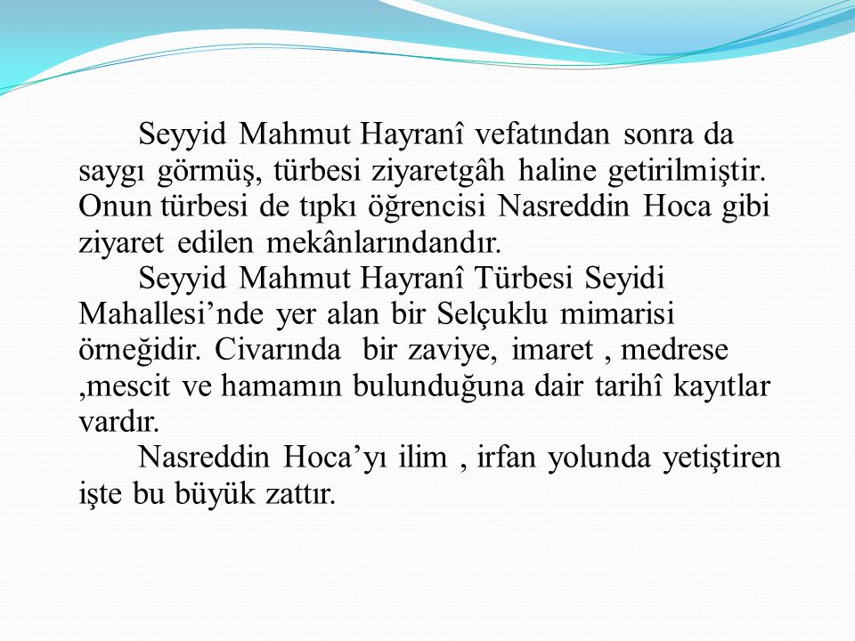 Seyyid Mahmut Hayranî vefatından sonra da saygı görmüş, türbesi ziyaretgâh haline getirilmiştir. Onun türbesi de tıpkı öğrencisi Nasreddin Hoca gibi z