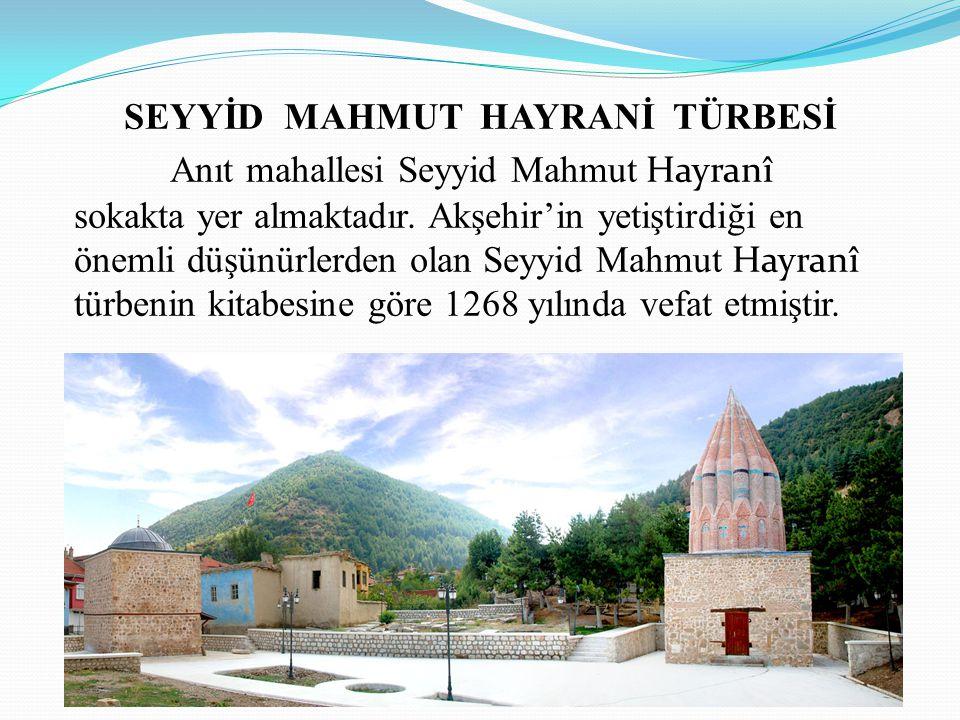SEYYİD MAHMUT HAYRANİ TÜRBESİ Anıt mahallesi Seyyid Mahmut Hayranî sokakta yer almaktadır. Akşehir'in yetiştirdiği en önemli düşünürlerden olan Seyyid