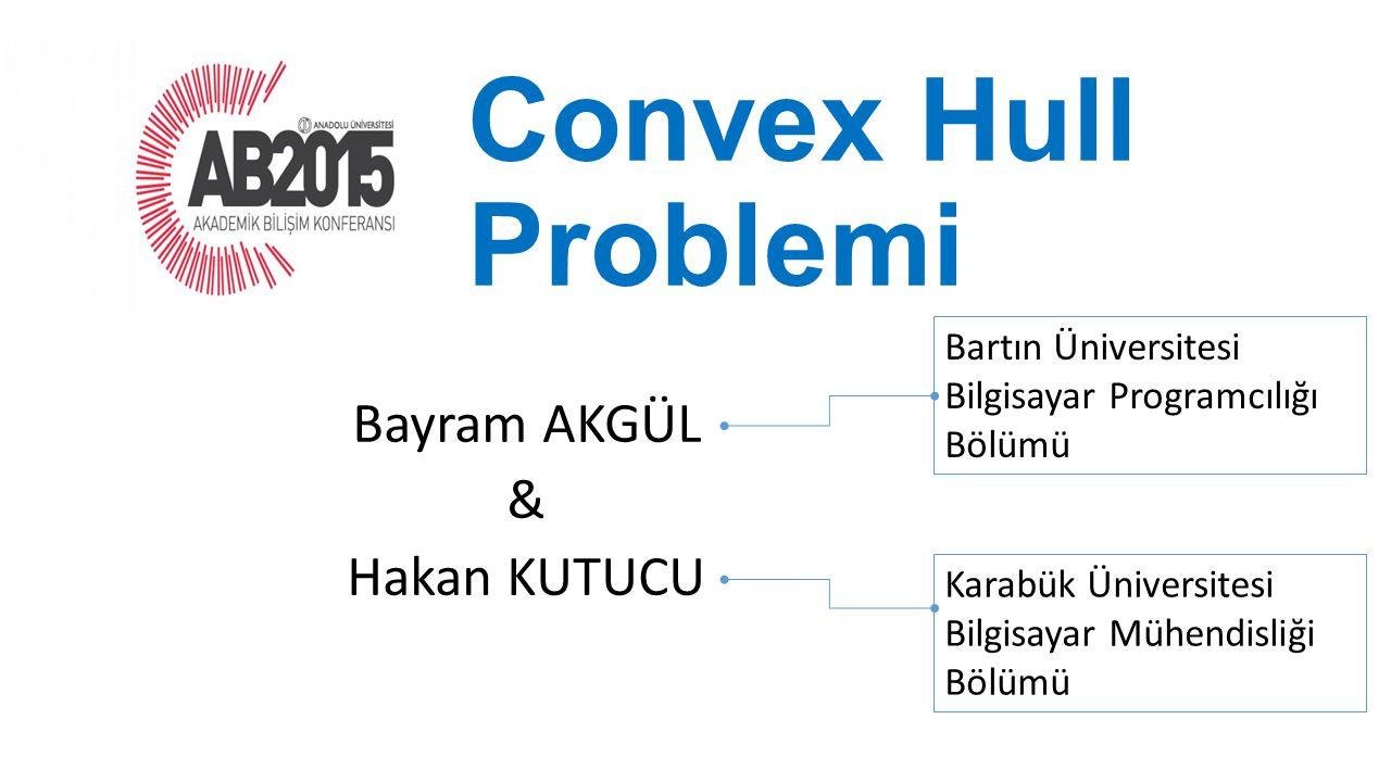 Convex Hull Problemi Bayram AKGÜL & Hakan KUTUCU Bartın Üniversitesi Bilgisayar Programcılığı Bölümü Karabük Üniversitesi Bilgisayar Mühendisliği Bölü
