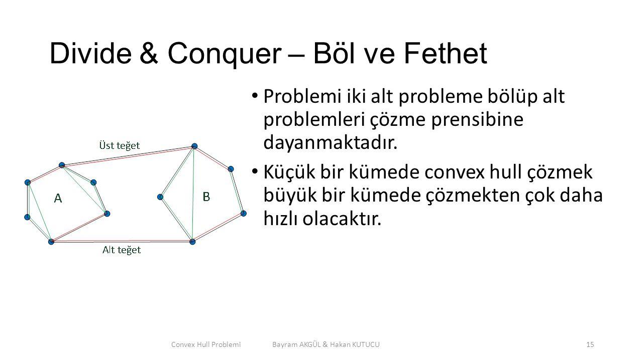 Divide & Conquer – Böl ve Fethet Problemi iki alt probleme bölüp alt problemleri çözme prensibine dayanmaktadır. Küçük bir kümede convex hull çözmek b