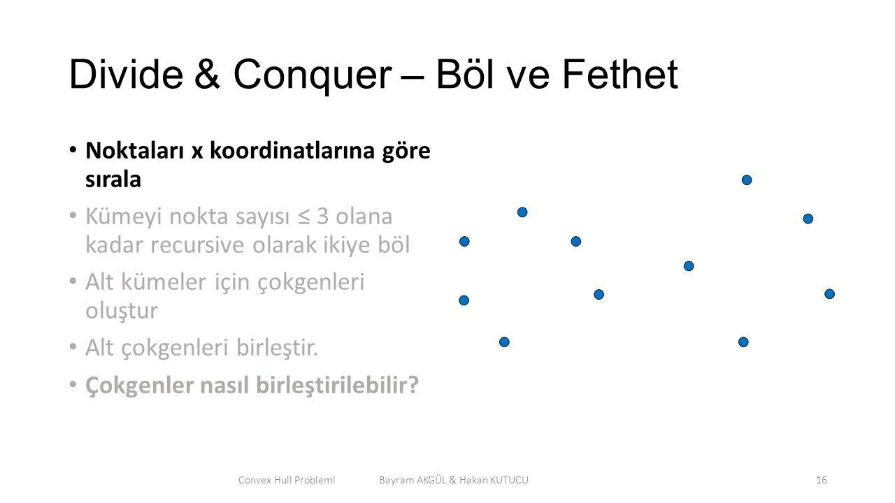 Divide & Conquer – Böl ve Fethet Noktaları x koordinatlarına göre sırala Kümeyi nokta sayısı ≤ 3 olana kadar recursive olarak ikiye böl Alt kümeler iç