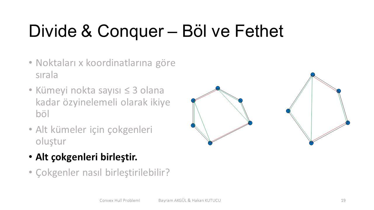 Divide & Conquer – Böl ve Fethet Noktaları x koordinatlarına göre sırala Kümeyi nokta sayısı ≤ 3 olana kadar özyinelemeli olarak ikiye böl Alt kümeler