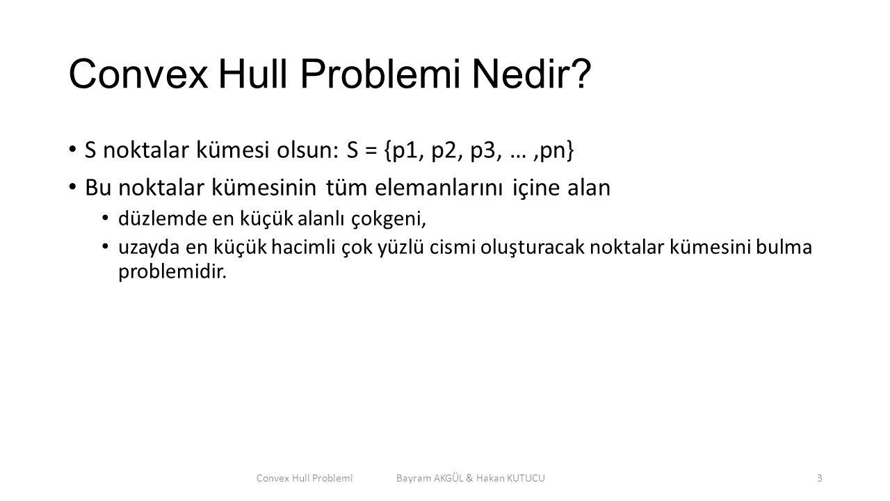 Convex Hull Problemi Nedir? S noktalar kümesi olsun: S = {p1, p2, p3, …,pn} Bu noktalar kümesinin tüm elemanlarını içine alan düzlemde en küçük alanlı