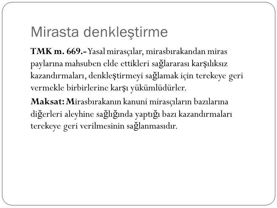 Mirasta denkleştirme TMK m. 669.- Yasal mirasçılar, mirasbırakandan miras paylarına mahsuben elde ettikleri sa ğ lararası kar ş ılıksız kazandırmaları