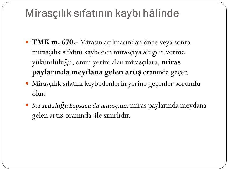 Mirasçılık sıfatının kaybı hâlinde TMK m. 670.- Mirasın açılmasından önce veya sonra mirasçılık sıfatını kaybeden mirasçıya ait geri verme yükümlülü ğ
