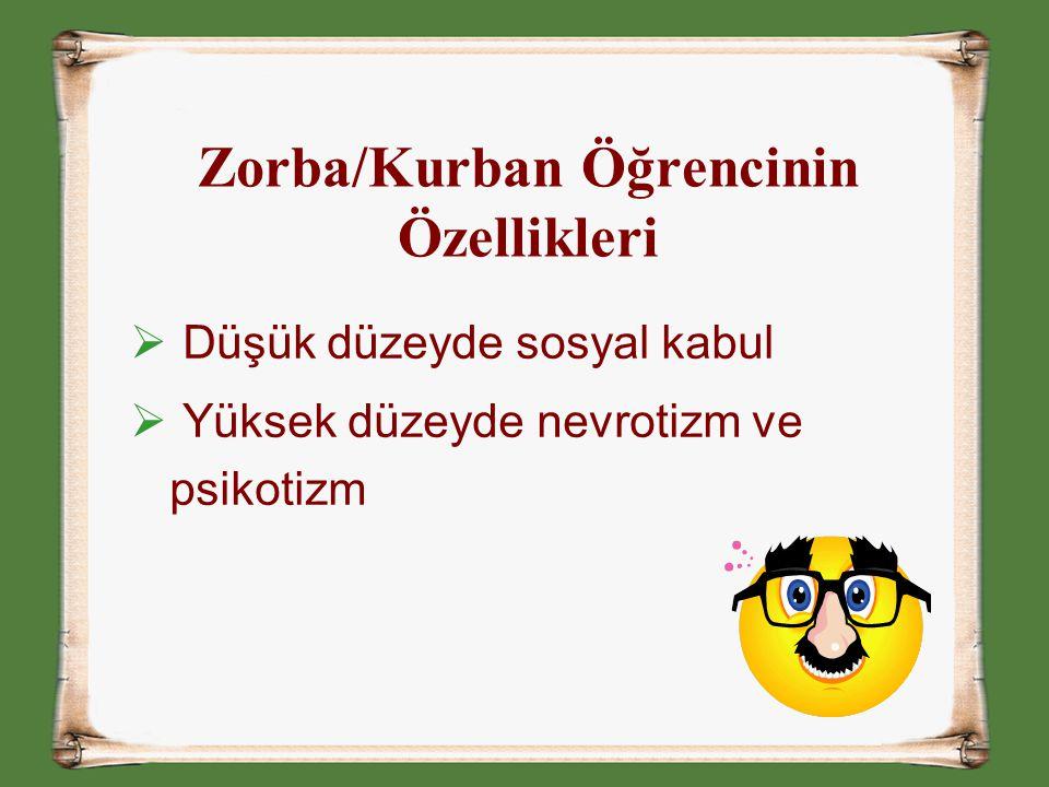 Zorba/Kurban Öğrencinin Özellikleri  Düşük düzeyde sosyal kabul  Yüksek düzeyde nevrotizm ve psikotizm