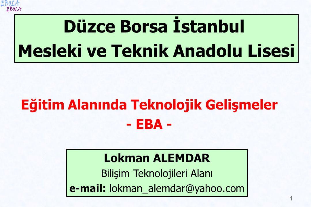 1 Eğitim Alanında Teknolojik Gelişmeler - EBA - Düzce Borsa İstanbul Mesleki ve Teknik Anadolu Lisesi Lokman ALEMDAR Bilişim Teknolojileri Alanı e-mai