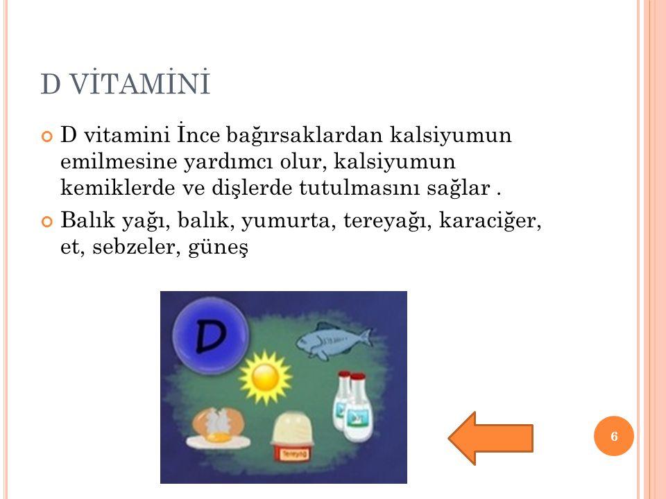 D VİTAMİNİ D vitamini İnce bağırsaklardan kalsiyumun emilmesine yardımcı olur, kalsiyumun kemiklerde ve dişlerde tutulmasını sağlar. Balık yağı, balık