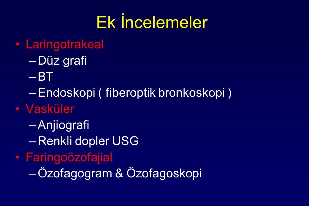 Ek İncelemeler Laringotrakeal –Düz grafi –BT –Endoskopi ( fiberoptik bronkoskopi ) Vasküler –Anjiografi –Renkli dopler USG Faringoözofajial –Özofagogr