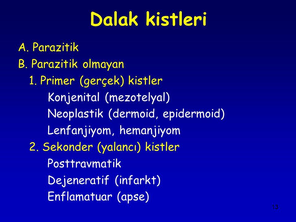 13 Dalak kistleri A. Parazitik B. Parazitik olmayan 1. Primer (gerçek) kistler Konjenital (mezotelyal) Neoplastik (dermoid, epidermoid) Lenfanjiyom, h