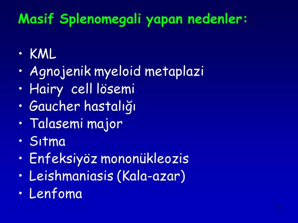 7 Masif Splenomegali yapan nedenler: KML Agnojenik myeloid metaplazi Hairy cell lösemi Gaucher hastalığı Talasemi major Sıtma Enfeksiyöz mononükleozis