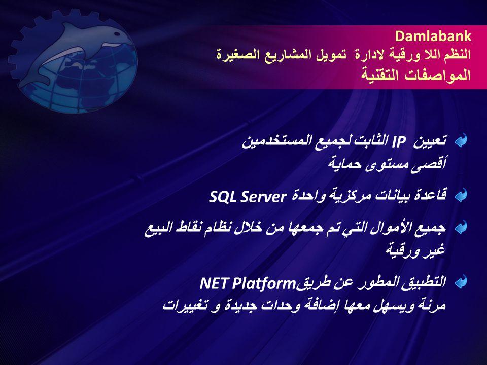 تعيين IP الثابت لجميع المستخدمين أقصى مستوى حماية قاعدة بيانات مركزية واحدة SQL Server جميع الأموال التي تم جمعها من خلال نظام نقاط البيع غير ورقية التطبيق المطور عن طريق NET Platform مرنة ويسهل معها إضافة وحدات جديدة و تغييرات Damlabank النظم اللا ورقية لادارة تمويل المشاريع الصغيرة المواصفات التقنية