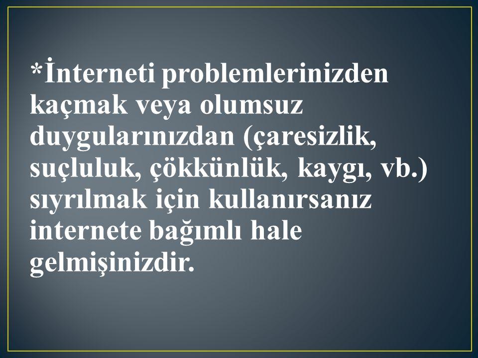 *İnterneti problemlerinizden kaçmak veya olumsuz duygularınızdan (çaresizlik, suçluluk, çökkünlük, kaygı, vb.) sıyrılmak için kullanırsanız internete