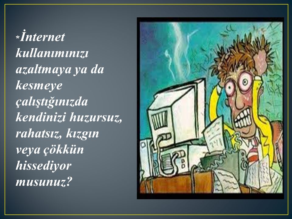 * İnternet kullanımınızı azaltmaya ya da kesmeye çalıştığınızda kendinizi huzursuz, rahatsız, kızgın veya çökkün hissediyor musunuz?