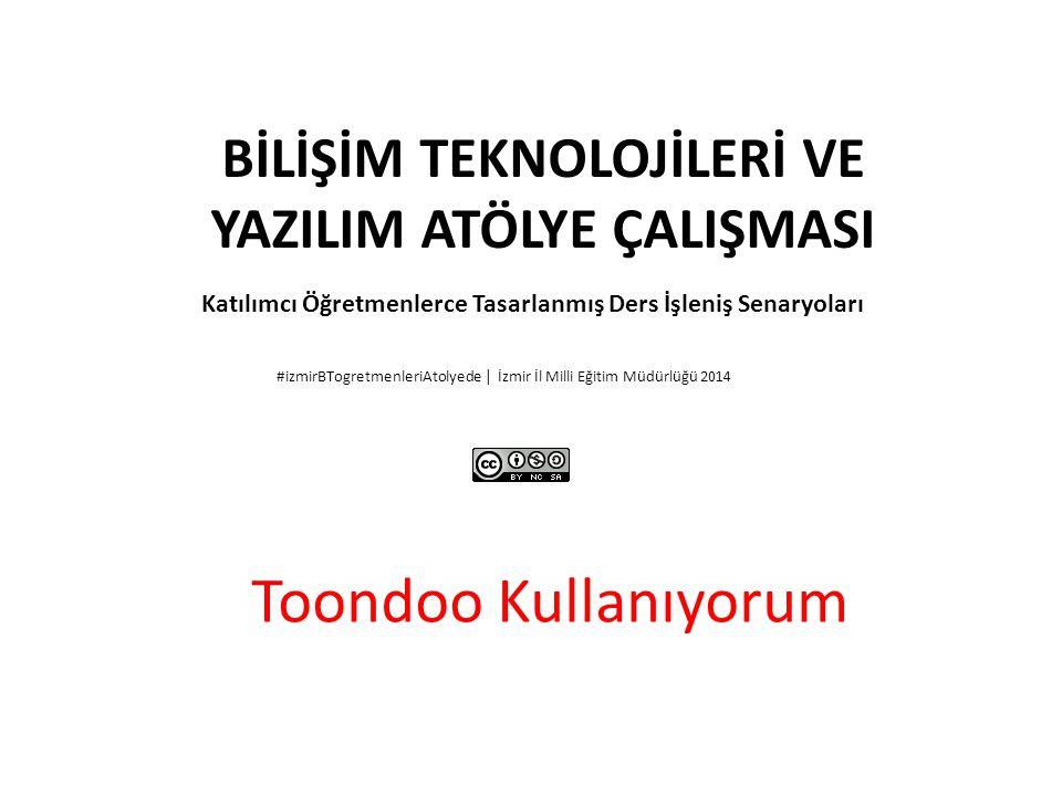 BİLİŞİM TEKNOLOJİLERİ VE YAZILIM ATÖLYE ÇALIŞMASI Katılımcı Öğretmenlerce Tasarlanmış Ders İşleniş Senaryoları #izmirBTogretmenleriAtolyede | İzmir İl Milli Eğitim Müdürlüğü 2014 Toondoo Kullanıyorum