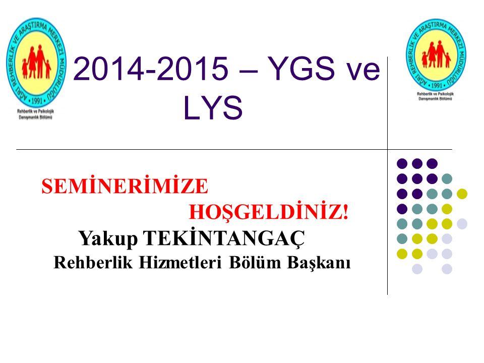 2014-2015 – YGS ve LYS SEMİNERİMİZE HOŞGELDİNİZ! Yakup TEKİNTANGAÇ Rehberlik Hizmetleri Bölüm Başkanı
