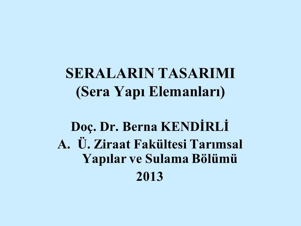 SERALARIN TASARIMI (Sera Yapı Elemanları) Doç. Dr. Berna KENDİRLİ A.Ü. Ziraat Fakültesi Tarımsal Yapılar ve Sulama Bölümü 2013