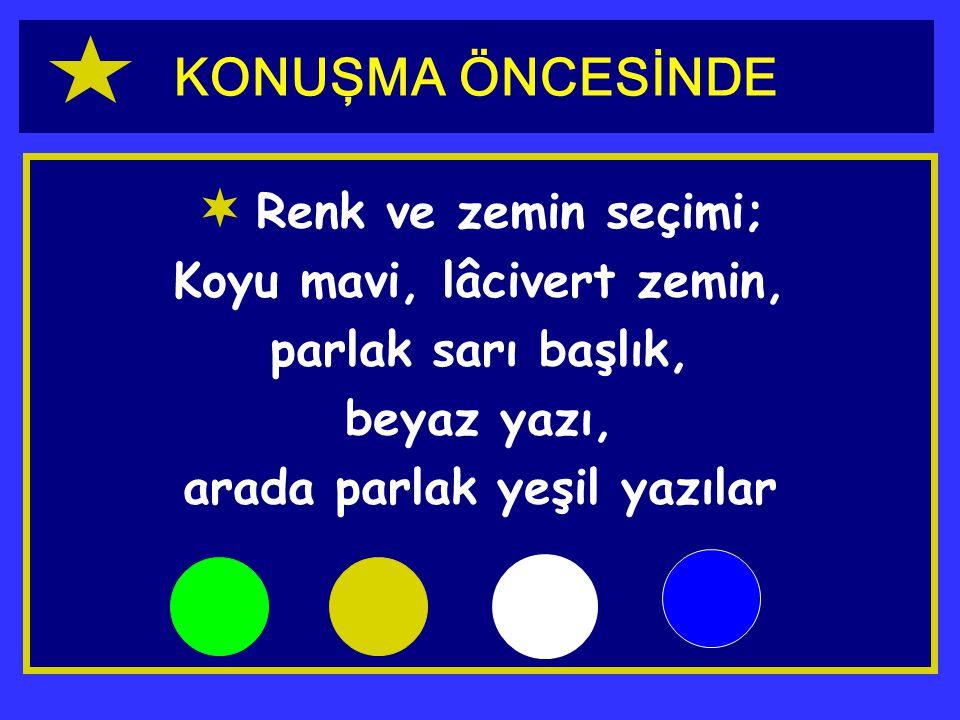 KONUŞMA ÖNCESİNDE  Renk ve zemin seçimi; Koyu mavi, lâcivert zemin, parlak sarı başlık, beyaz yazı, arada parlak yeşil yazılar