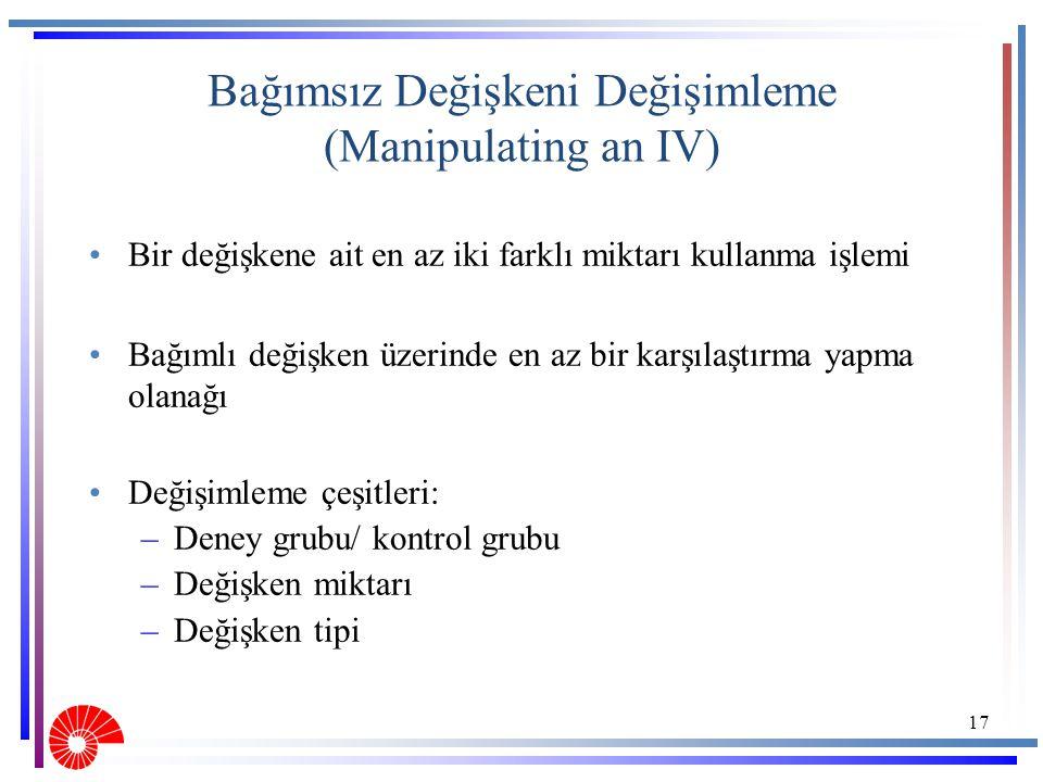 Bağımsız Değişkeni Değişimleme (Manipulating an IV) Bir değişkene ait en az iki farklı miktarı kullanma işlemi Bağımlı değişken üzerinde en az bir kar
